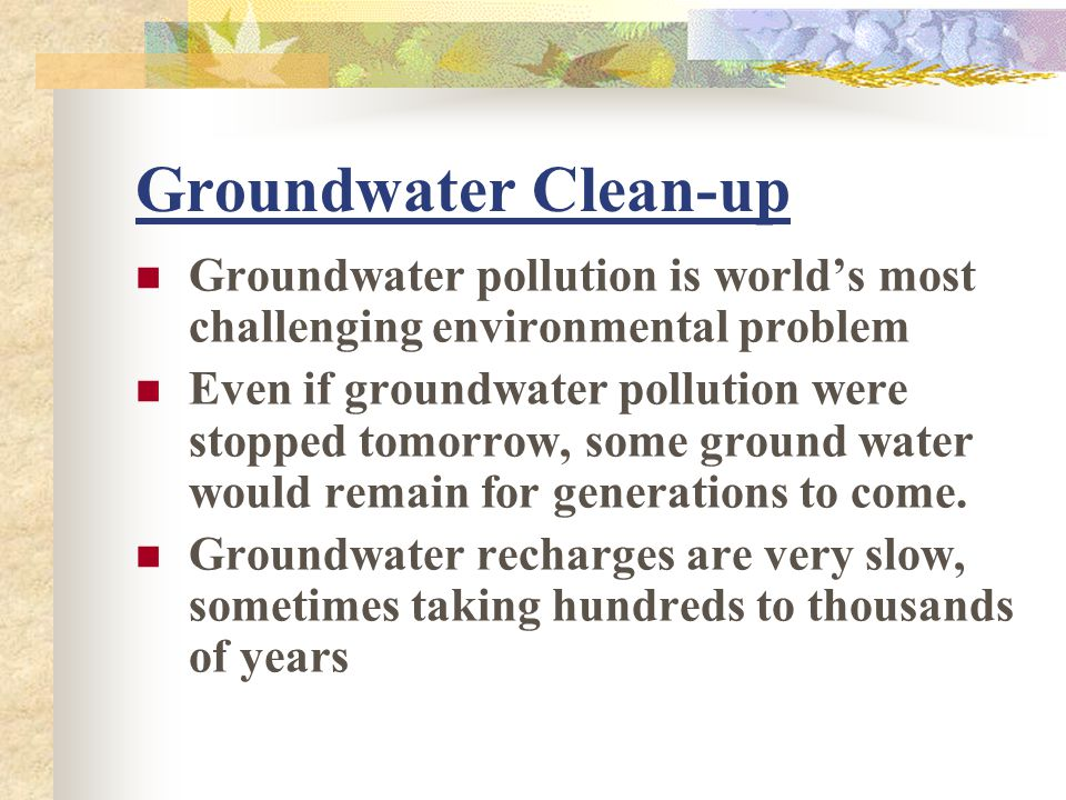 Groundwater Clean-up Groundwater pollution is world's most challenging environmental problem.