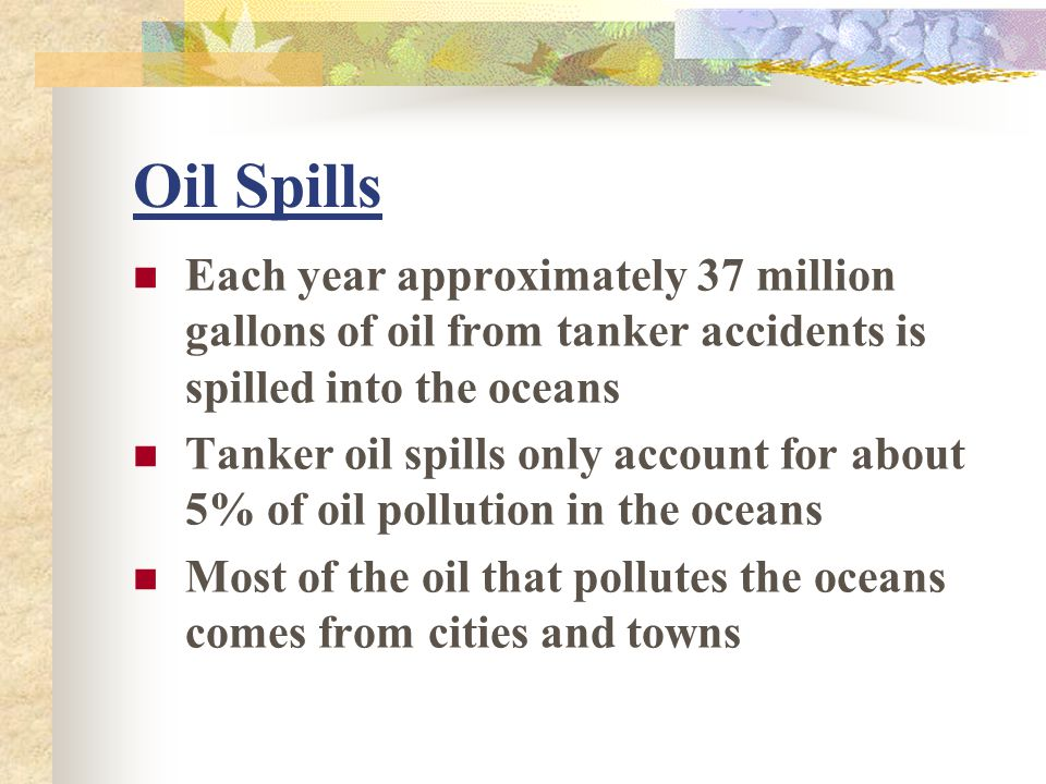 Oil Spills Each year approximately 37 million gallons of oil from tanker accidents is spilled into the oceans.