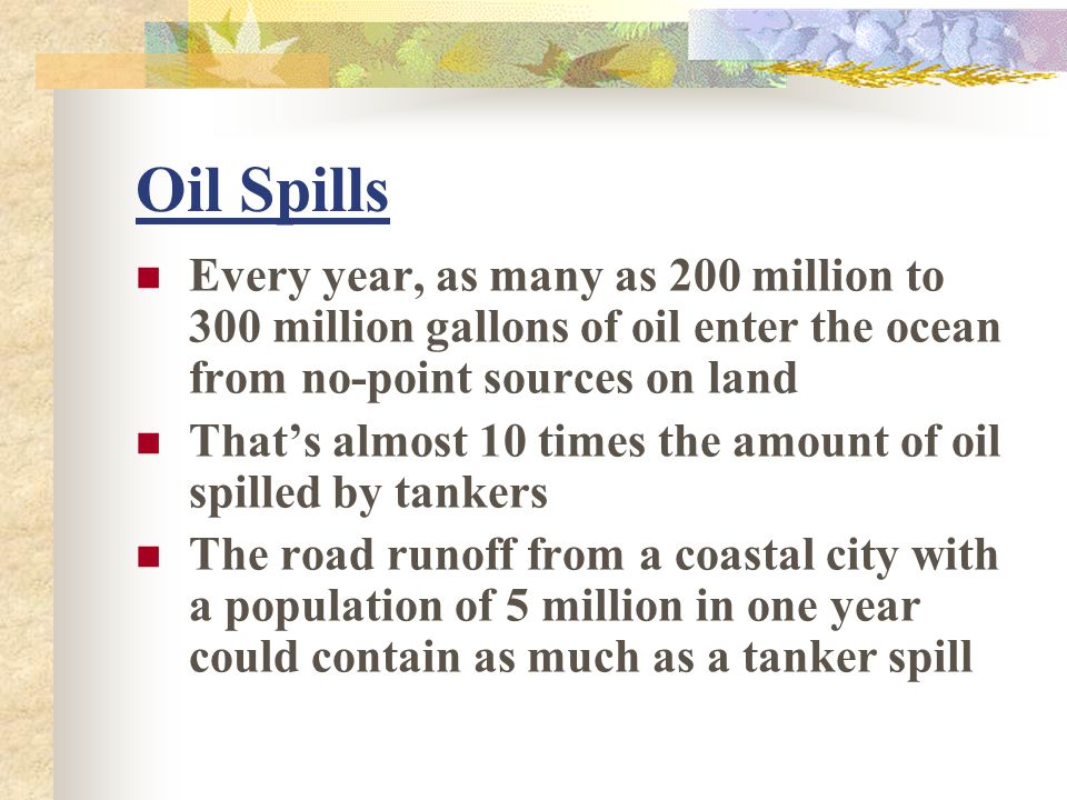 Oil Spills Every year, as many as 200 million to 300 million gallons of oil enter the ocean from no-point sources on land.