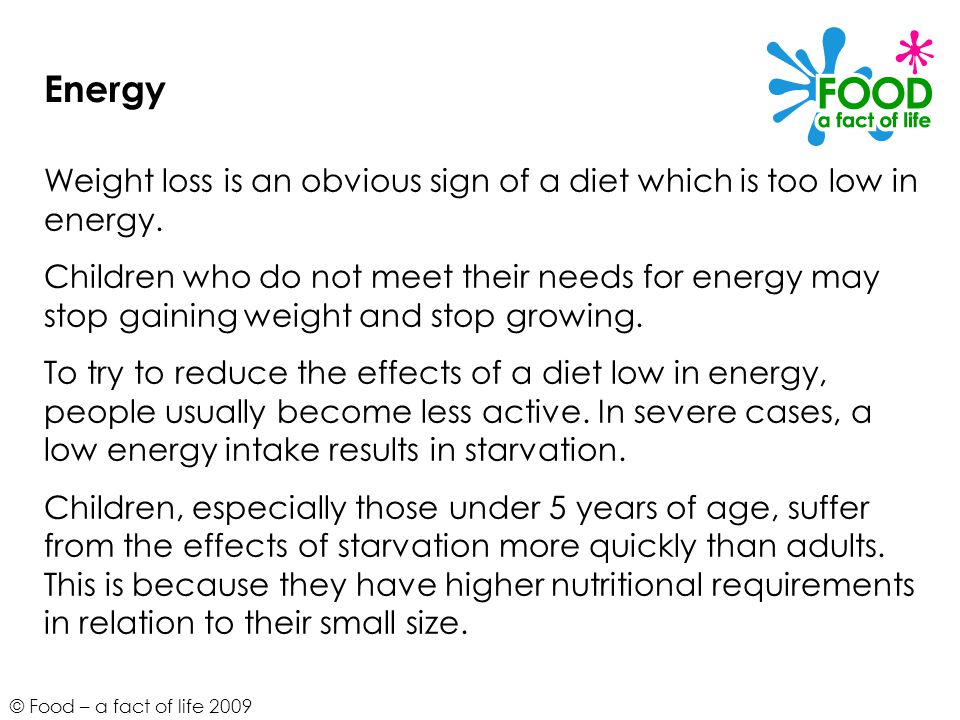 Energy Weight loss is an obvious sign of a diet which is too low in energy.