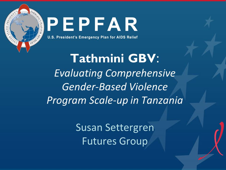 Tathmini GBV: Evaluating Comprehensive Gender-Based Violence Program Scale-up in Tanzania Susan Settergren Futures Group