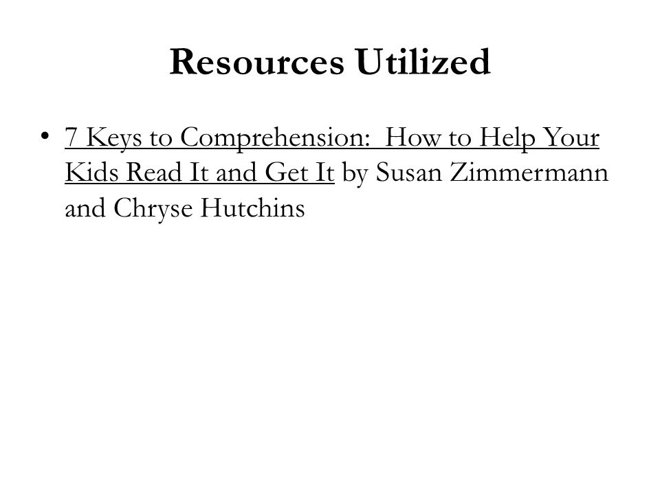 Resources Utilized 7 Keys to Comprehension: How to Help Your Kids Read It and Get It by Susan Zimmermann and Chryse Hutchins.