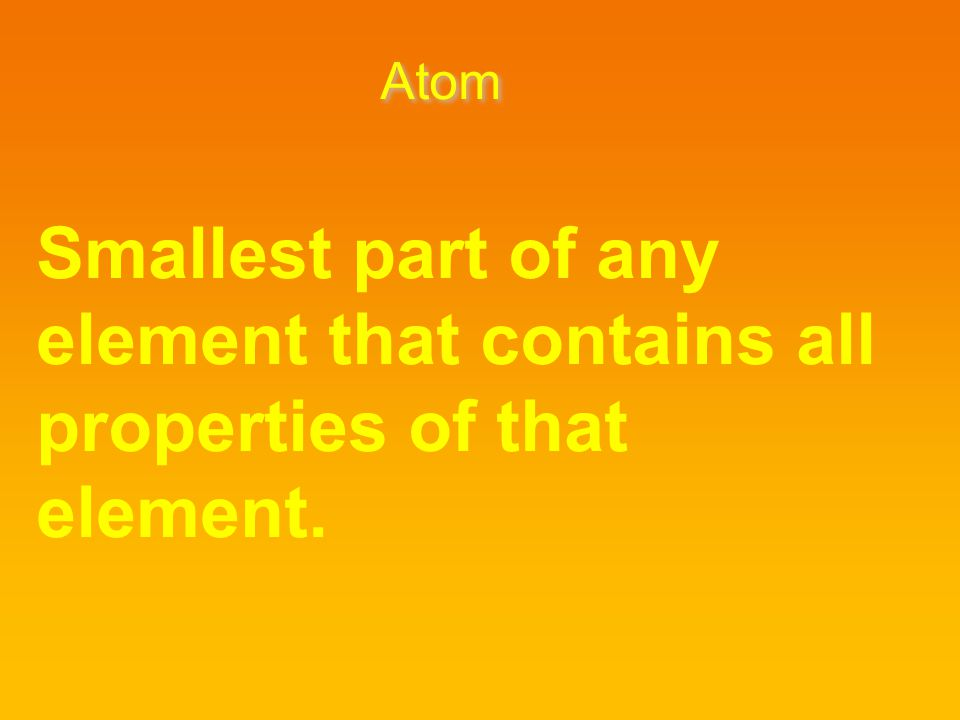 Atom Smallest part of any element that contains all properties of that element.