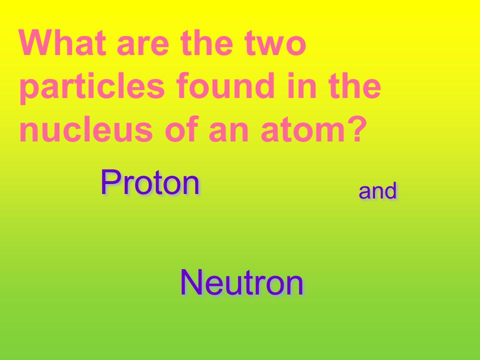 What are the two particles found in the nucleus of an atom