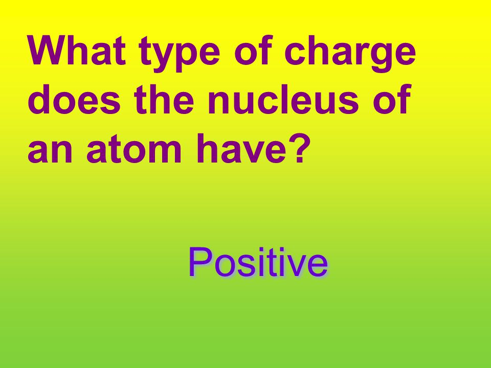 What type of charge does the nucleus of an atom have