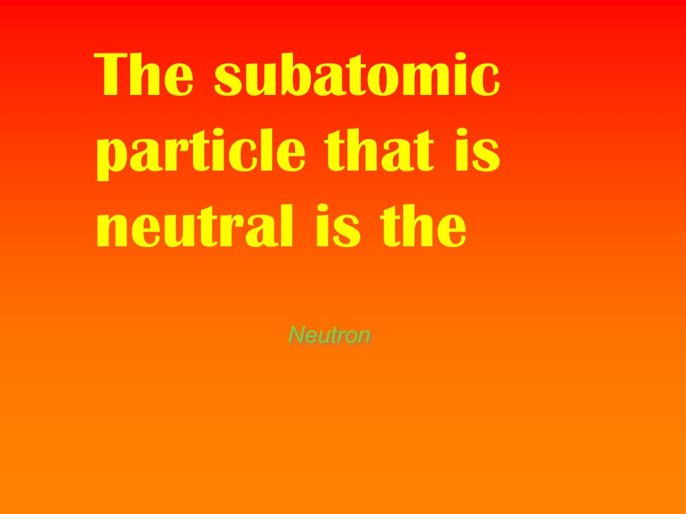 The subatomic particle that is neutral is the
