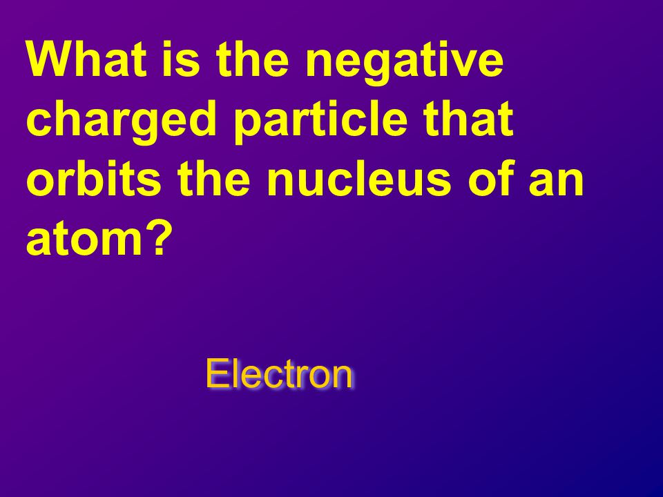 What is the negative charged particle that orbits the nucleus of an atom