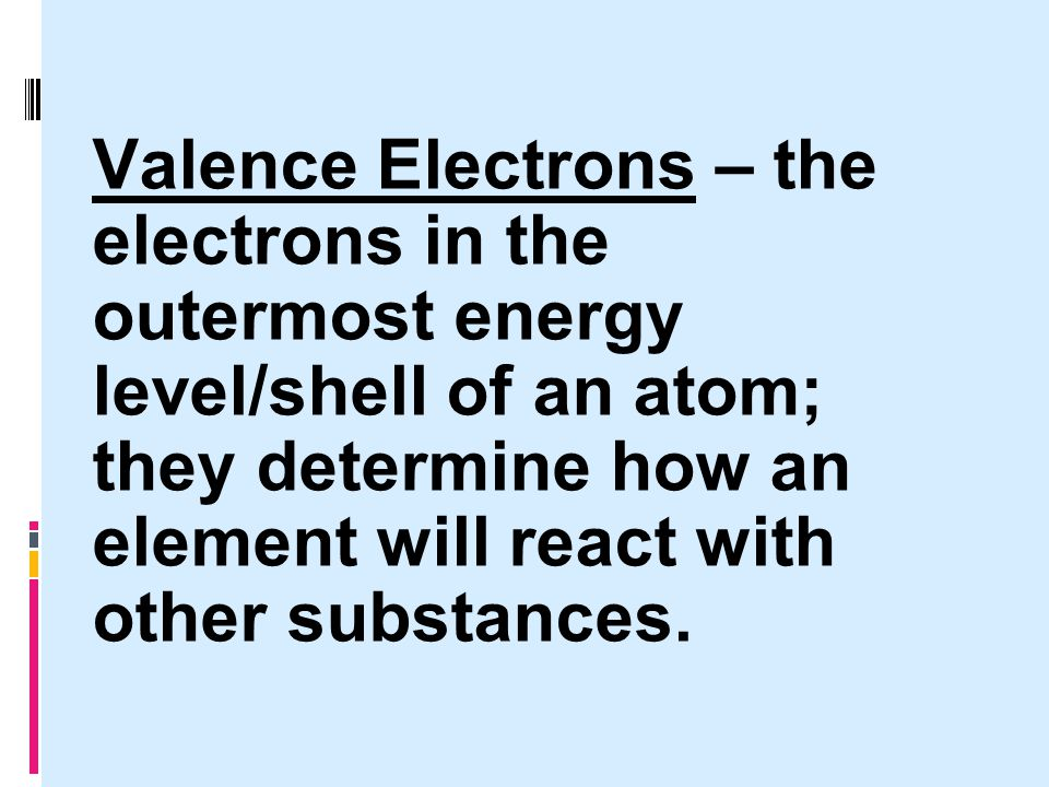 Valence Electrons – the electrons in the outermost energy level/shell of an atom; they determine how an element will react with other substances.