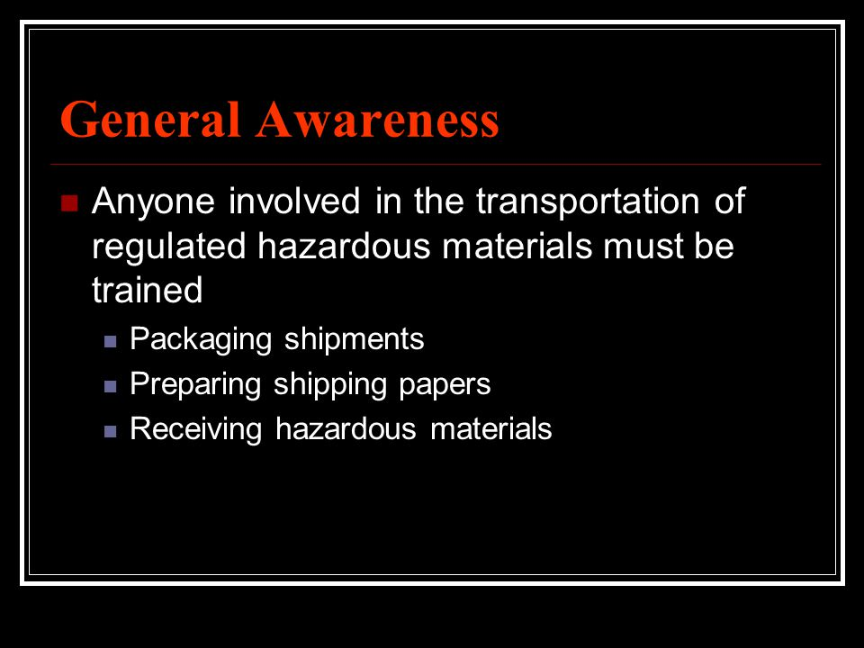 General Awareness Anyone involved in the transportation of regulated hazardous materials must be trained.
