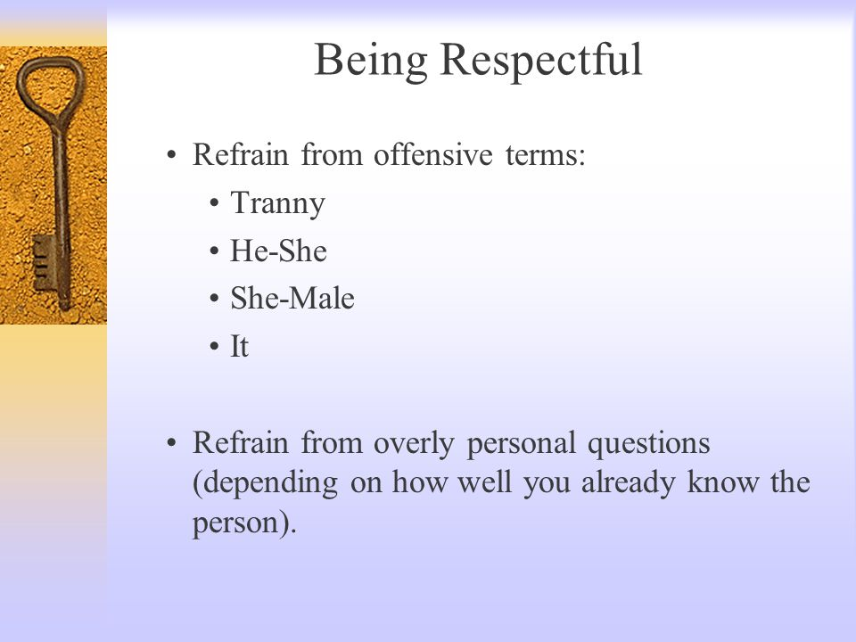 Being Respectful Refrain from offensive terms: Tranny He-She She-Male