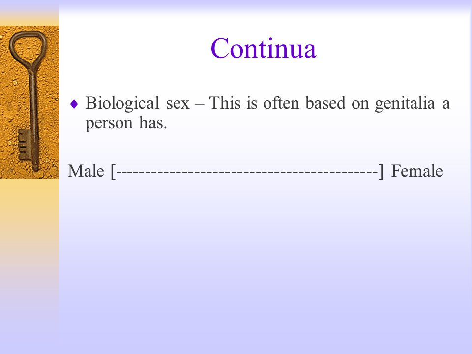 Continua Biological sex – This is often based on genitalia a person has.