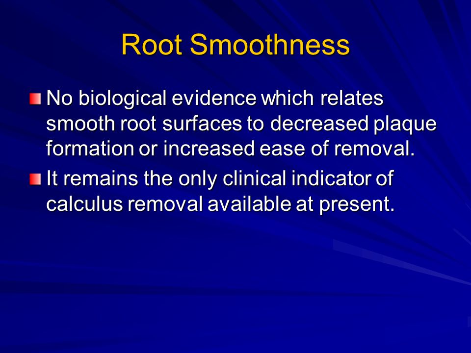 Root Smoothness No biological evidence which relates smooth root surfaces to decreased plaque formation or increased ease of removal.