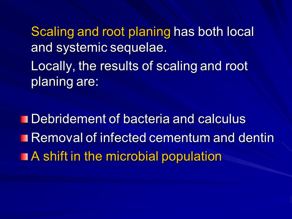 Scaling and root planing has both local and systemic sequelae.