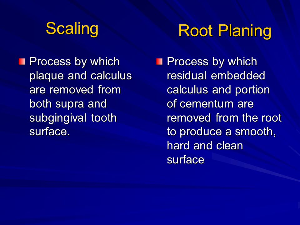 Scaling Root Planing. Process by which plaque and calculus are removed from both supra and subgingival tooth surface.