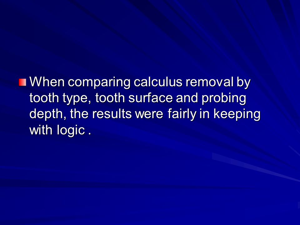 When comparing calculus removal by tooth type, tooth surface and probing depth, the results were fairly in keeping with logic .