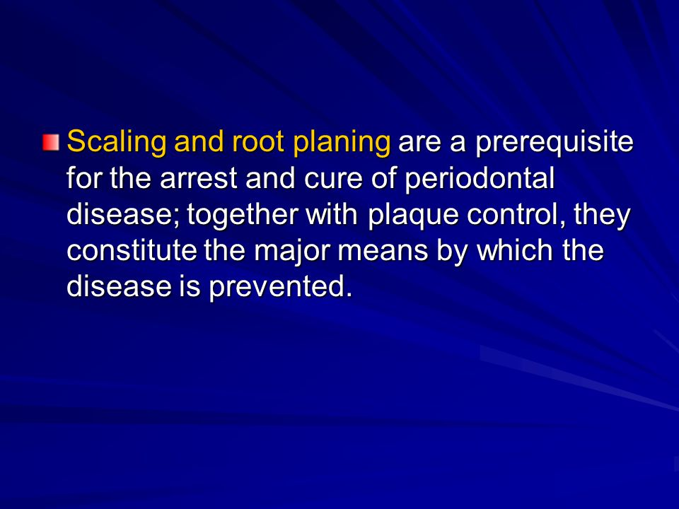 Scaling and root planing are a prerequisite for the arrest and cure of periodontal disease; together with plaque control, they constitute the major means by which the disease is prevented.