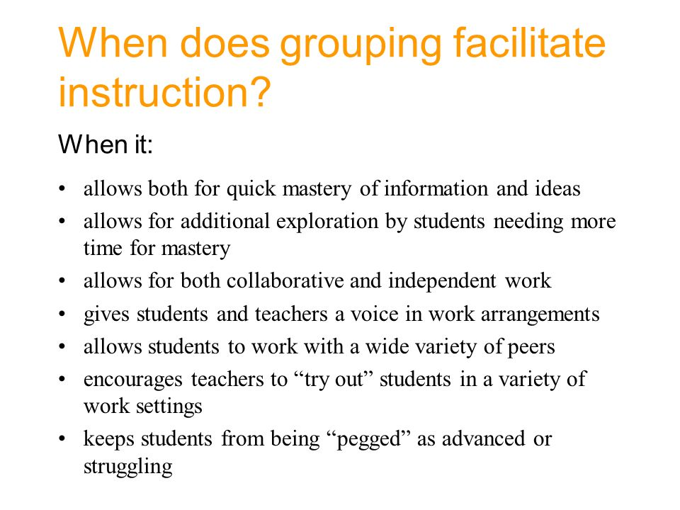 When does grouping facilitate instruction When it: