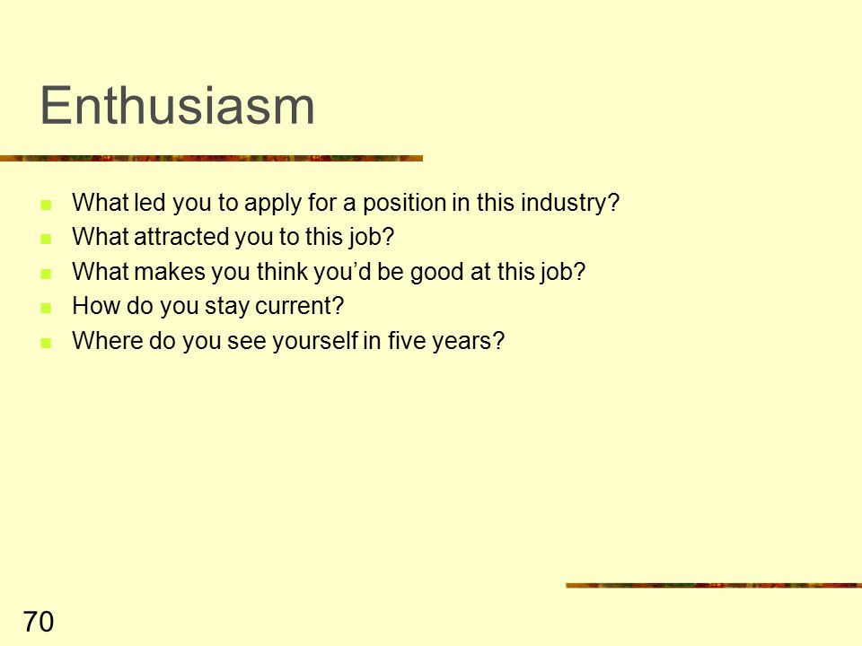 enthusiasm what led you to apply for a position in this industry