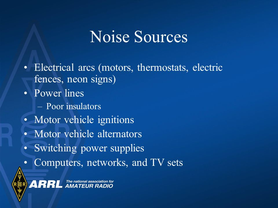 Noise Sources Electrical arcs (motors, thermostats, electric fences, neon signs) Power lines. Poor insulators.