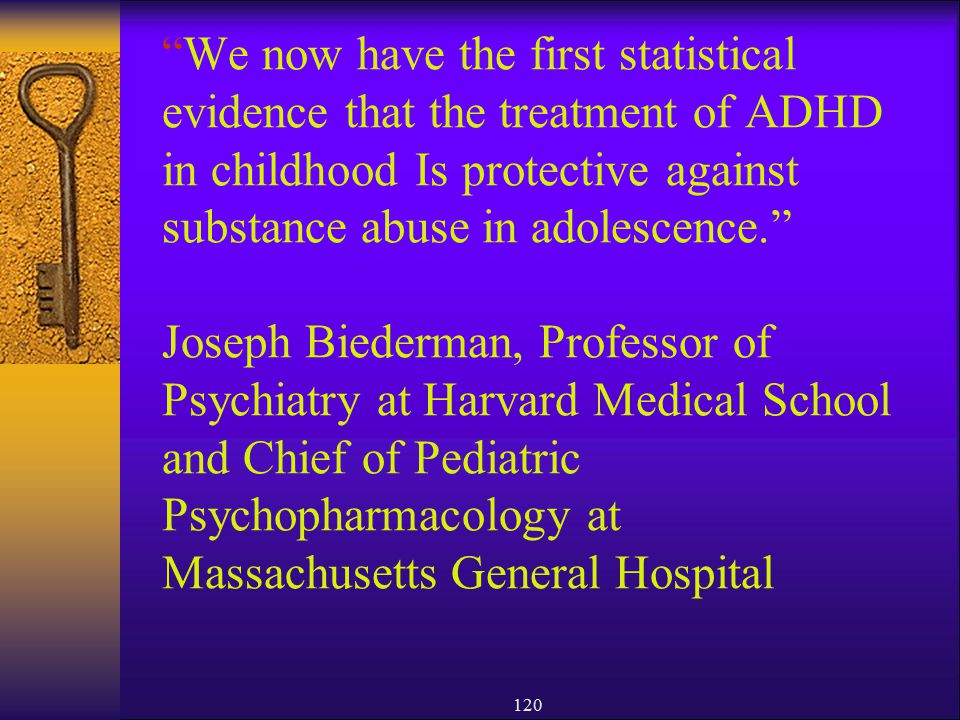 We now have the first statistical evidence that the treatment of ADHD in childhood Is protective against substance abuse in adolescence. Joseph Biederman, Professor of Psychiatry at Harvard Medical School and Chief of Pediatric Psychopharmacology at Massachusetts General Hospital