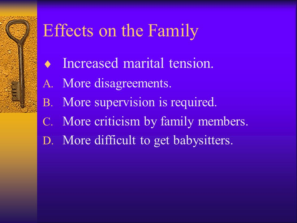 Effects on the Family Increased marital tension. More disagreements.