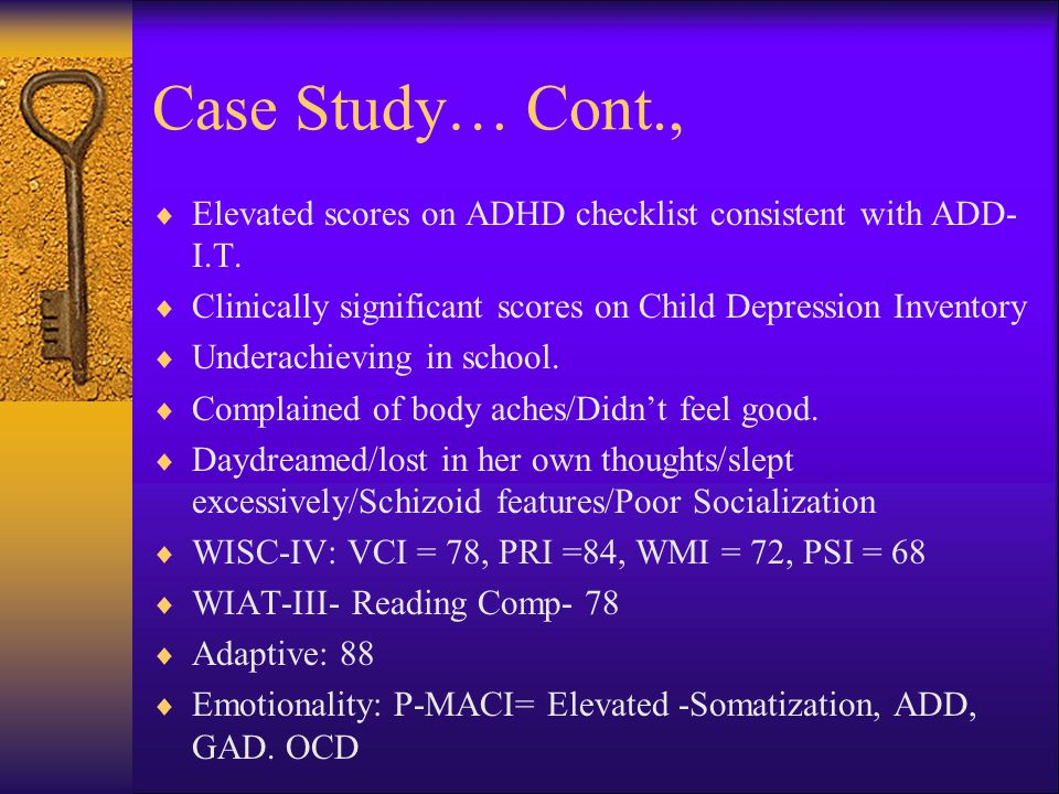 Case Study… Cont., Elevated scores on ADHD checklist consistent with ADD-I.T. Clinically significant scores on Child Depression Inventory.