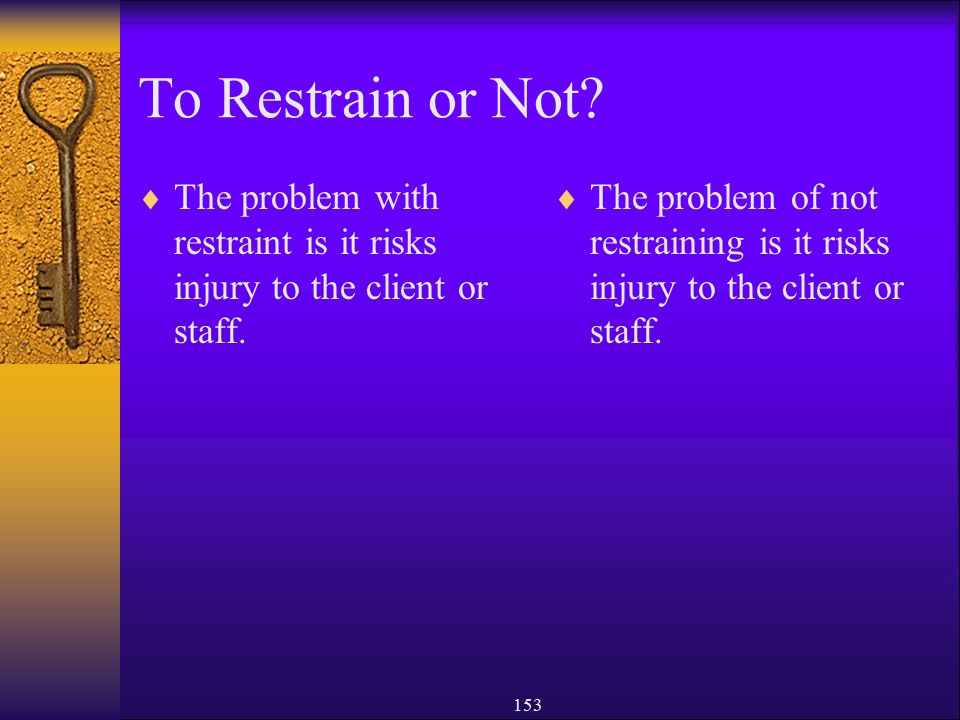 To Restrain or Not The problem with restraint is it risks injury to the client or staff.