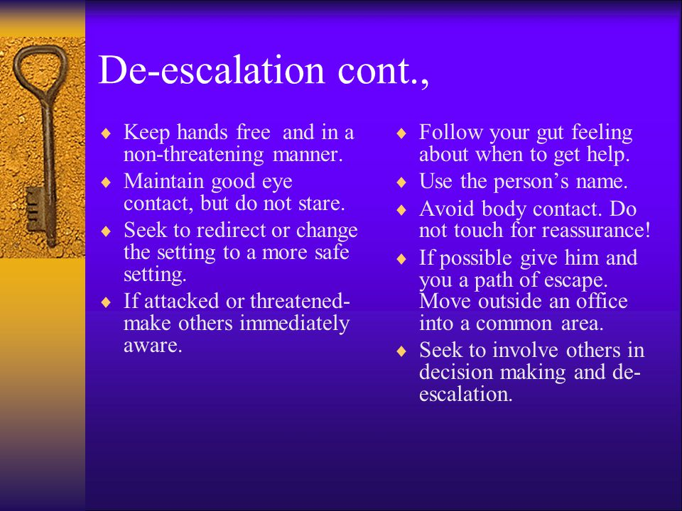 De-escalation cont., Keep hands free and in a non-threatening manner.