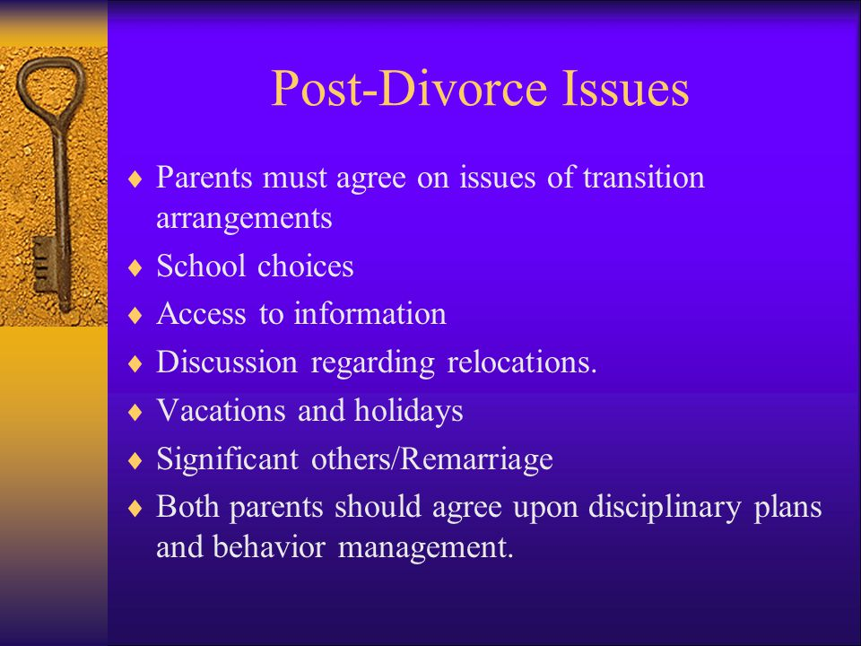 Post-Divorce Issues Parents must agree on issues of transition arrangements. School choices. Access to information.