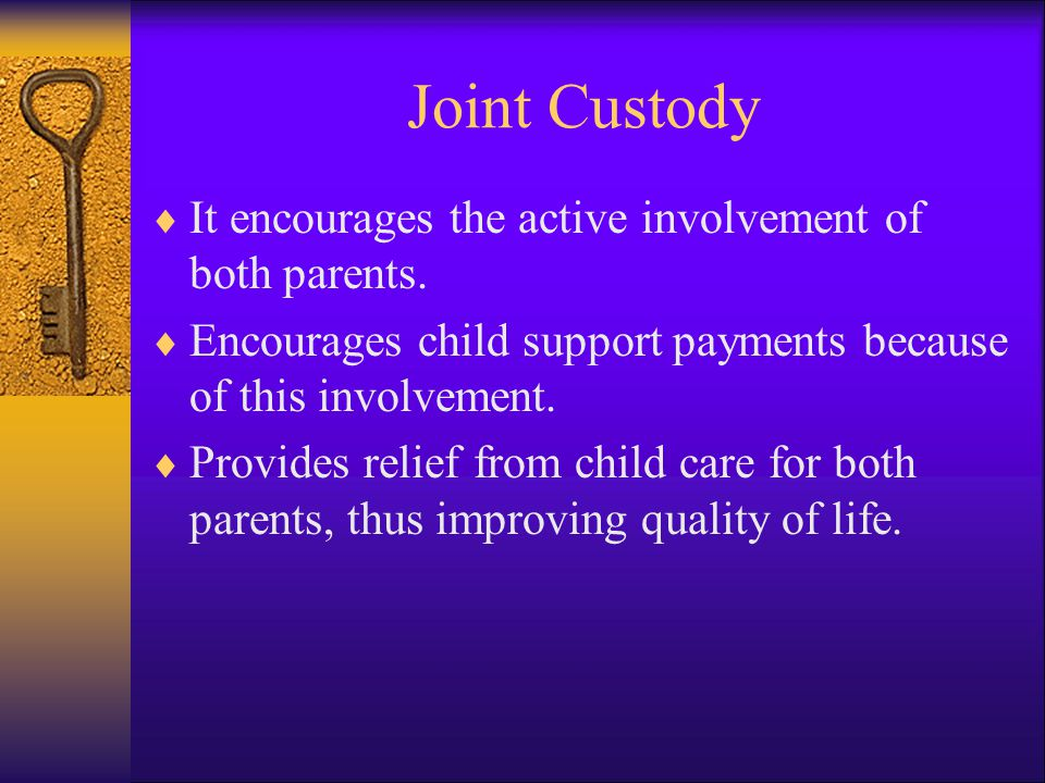 Joint Custody It encourages the active involvement of both parents.