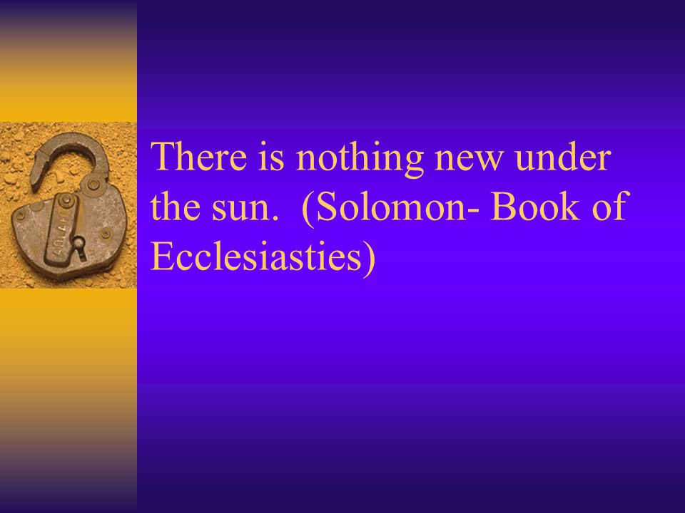 There is nothing new under the sun. (Solomon- Book of Ecclesiasties)