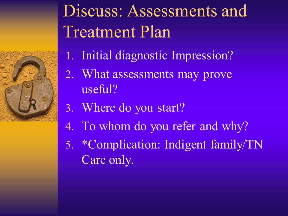 Discuss: Assessments and Treatment Plan