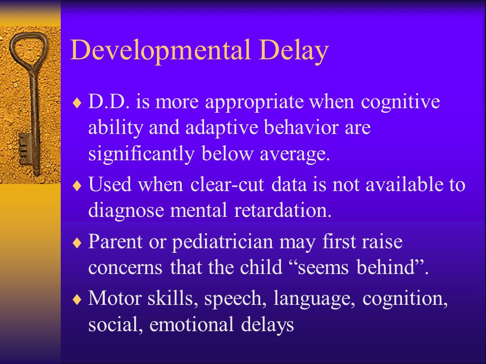 Developmental Delay D.D. is more appropriate when cognitive ability and adaptive behavior are significantly below average.