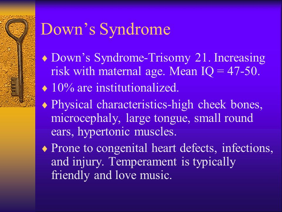 Down's Syndrome Down's Syndrome-Trisomy 21. Increasing risk with maternal age. Mean IQ = % are institutionalized.