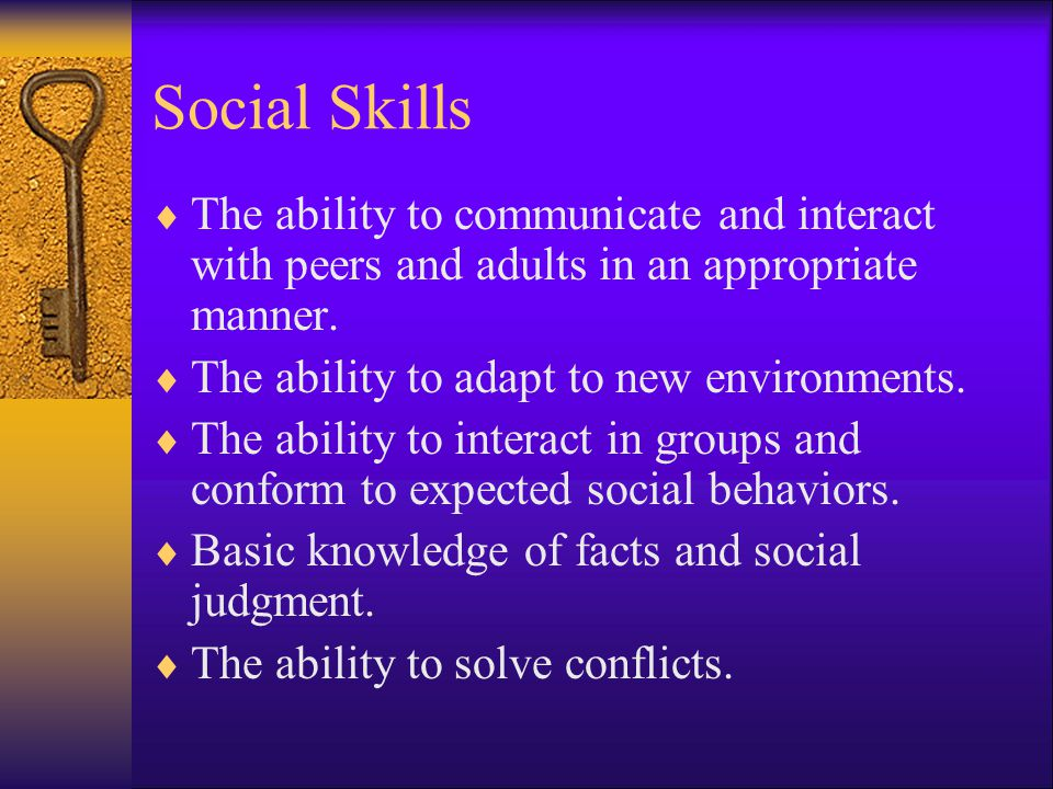 Social Skills The ability to communicate and interact with peers and adults in an appropriate manner.