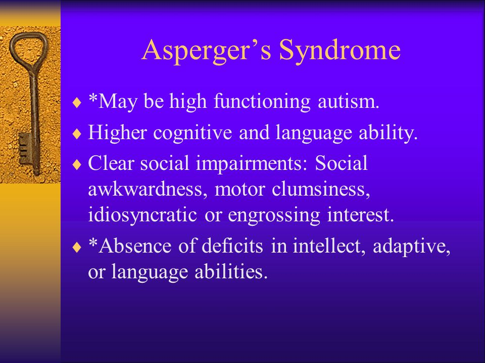 Asperger's Syndrome *May be high functioning autism.