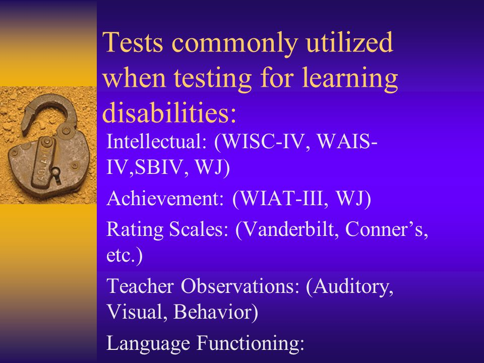 Tests commonly utilized when testing for learning disabilities: