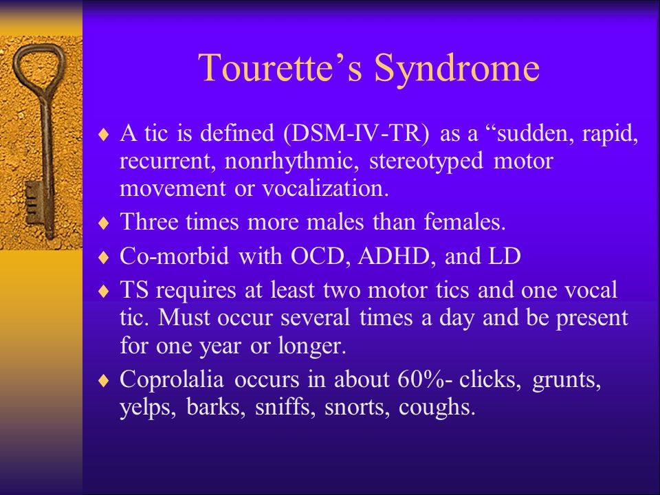 Tourette's Syndrome A tic is defined (DSM-IV-TR) as a sudden, rapid, recurrent, nonrhythmic, stereotyped motor movement or vocalization.