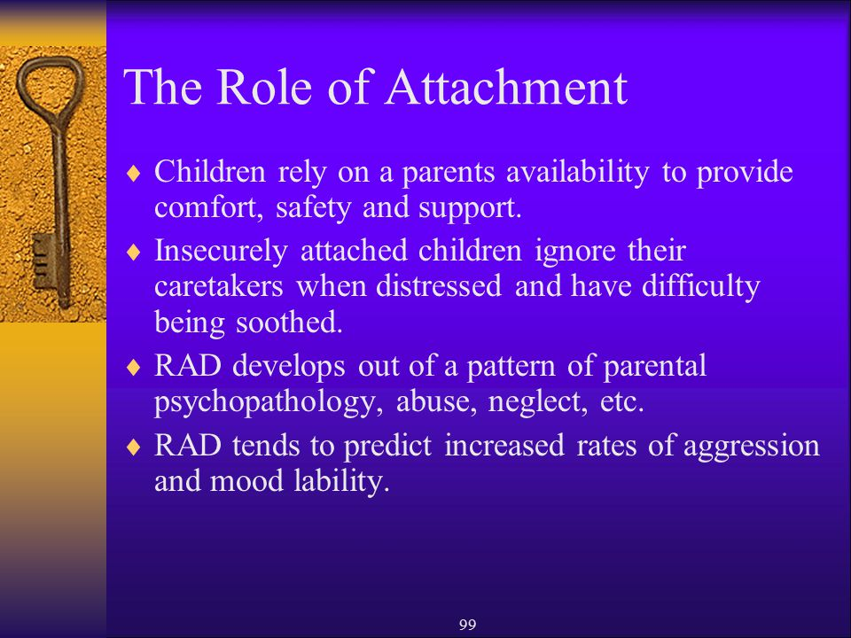 The Role of Attachment Children rely on a parents availability to provide comfort, safety and support.