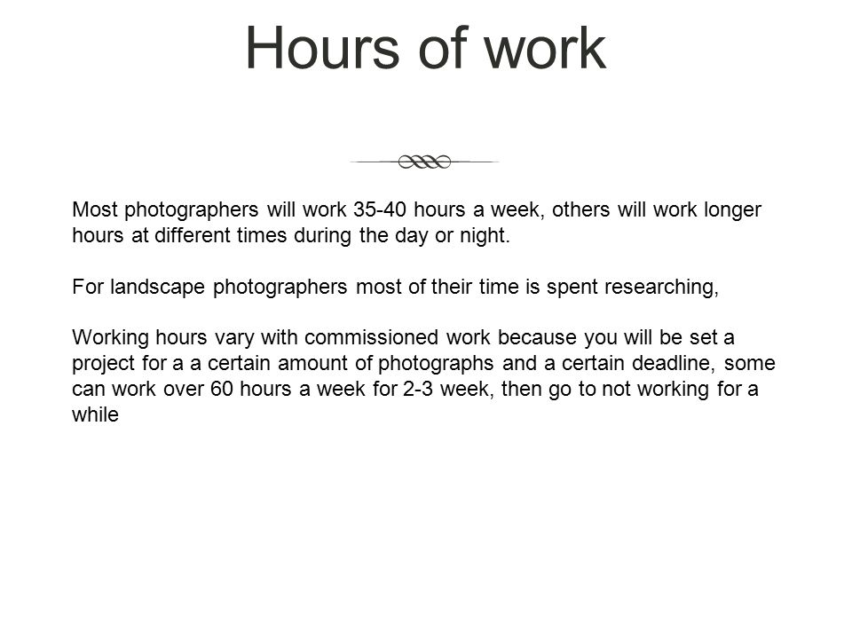 Hours of work Most photographers will work hours a week, others will work longer hours at different times during the day or night.