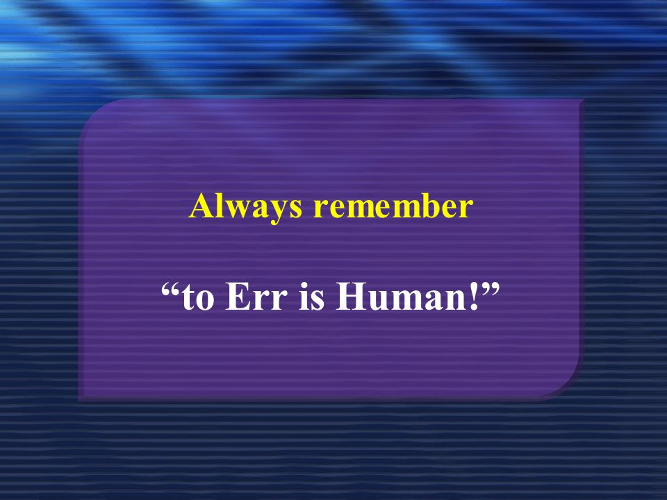 Always remember to Err is Human!