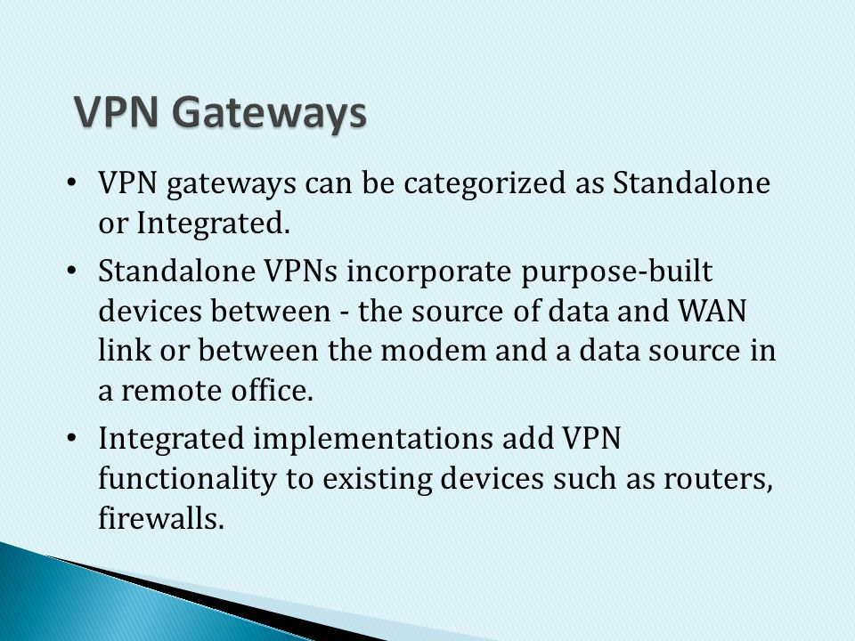 VPN Gateways VPN gateways can be categorized as Standalone or Integrated.