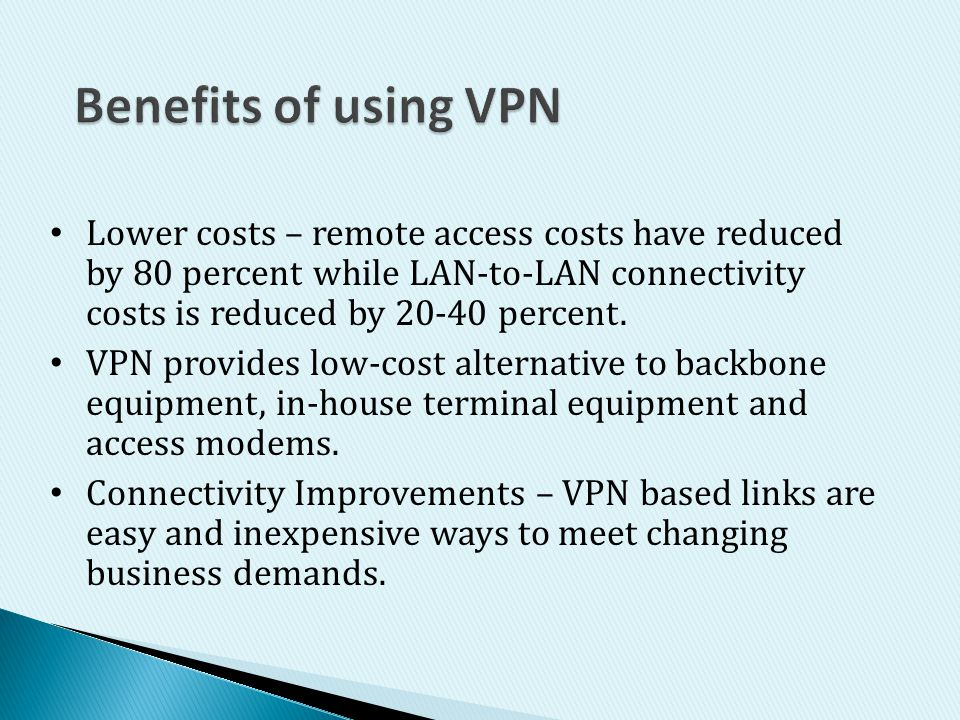 Benefits of using VPN Lower costs – remote access costs have reduced by 80 percent while LAN-to-LAN connectivity costs is reduced by percent.