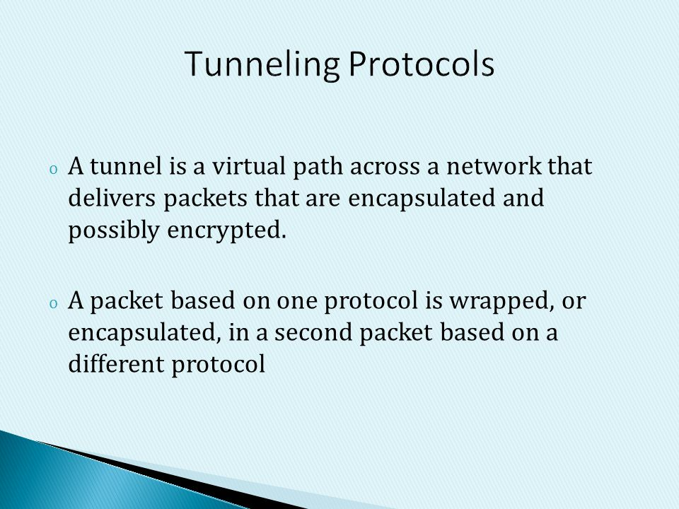 Tunneling Protocols A tunnel is a virtual path across a network that delivers packets that are encapsulated and possibly encrypted.