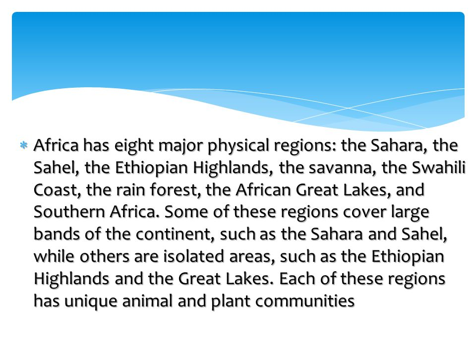 Africa has eight major physical regions: the Sahara, the Sahel, the Ethiopian Highlands, the savanna, the Swahili Coast, the rain forest, the African Great Lakes, and Southern Africa.
