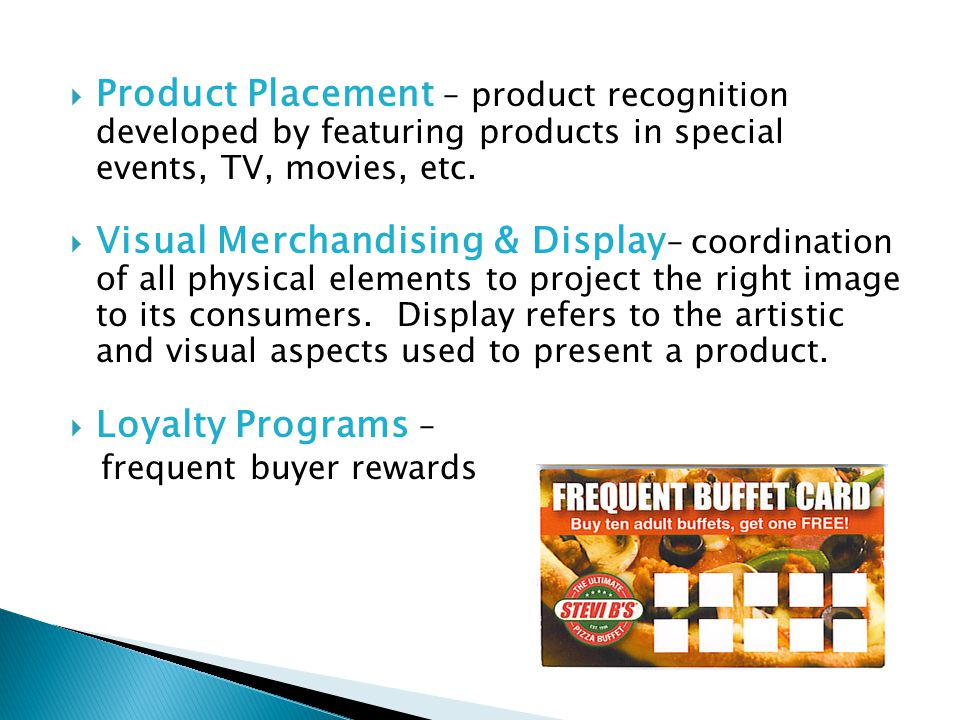 Product Placement – product recognition developed by featuring products in special events, TV, movies, etc.