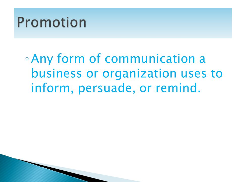 Promotion Any form of communication a business or organization uses to inform, persuade, or remind.