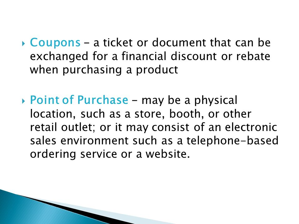 Coupons - a ticket or document that can be exchanged for a financial discount or rebate when purchasing a product