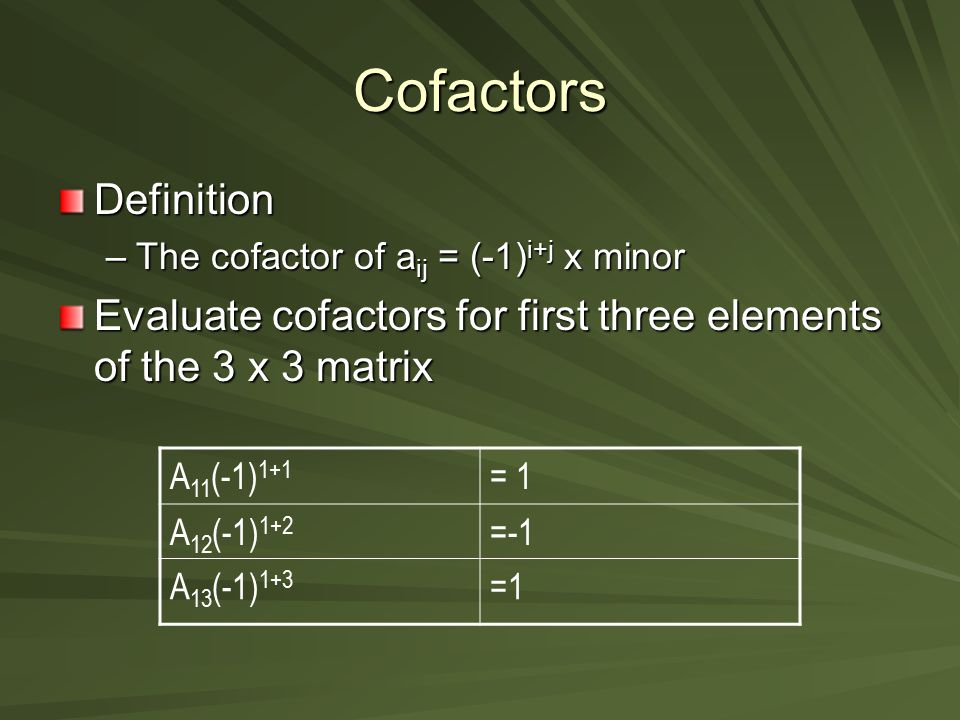 Cofactors Definition. The cofactor of aij = (-1)i+j x minor. Evaluate cofactors for first three elements of the 3 x 3 matrix.