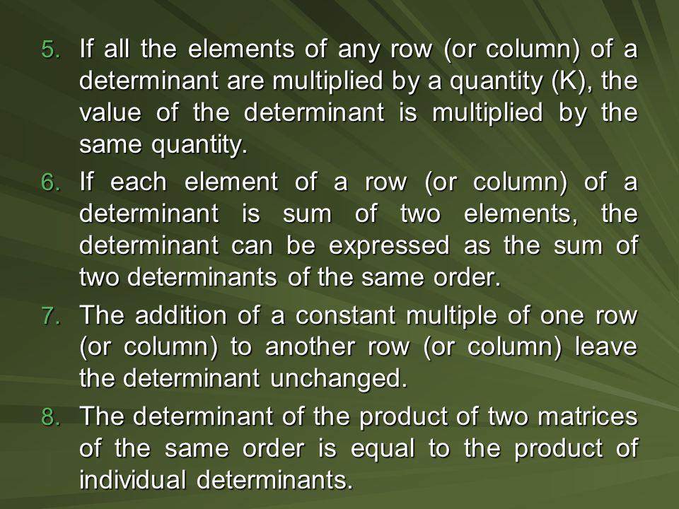If all the elements of any row (or column) of a determinant are multiplied by a quantity (K), the value of the determinant is multiplied by the same quantity.
